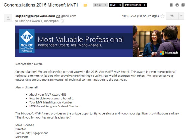 "Dear Stephen Owen,  Congratulations! We are pleased to present you with the 2015 Microsoft® MVP Award! This award is given to exceptional technical community leaders who actively share their high quality, real world expertise with others. We appreciate your outstanding contributions in PowerShell technical communities during the past year.  Also in this email: About your MVP Award Gift How to claim your award benefits Your MVP Identification Number MVP Award Program Code of Conduct The Microsoft MVP Award provides us the unique opportunity to celebrate and honor your significant contributions and say ""Thank you for your technical leadership."""