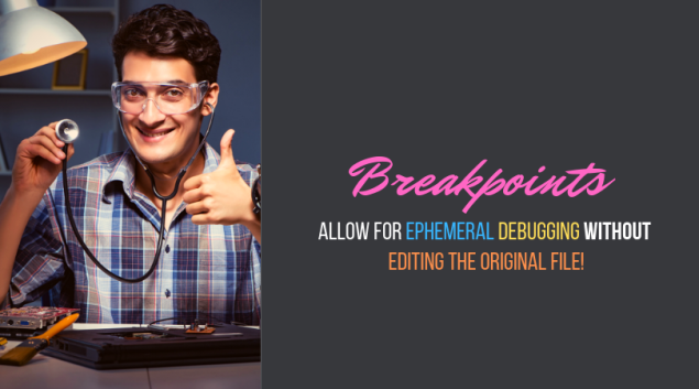 Breakpoints allow for ephemeral debugging without editing the original file!